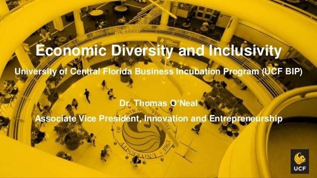 Economic Diversity and Inclusivity University of Central Florida Business Incubation Program (UCF BIP) Dr. Thomas O'Neal A...