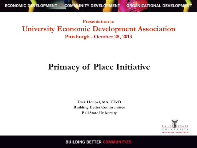 Presentation to  University Economic Development Association Pittsburgh - October 28, 2013  Primacy of Place Initiative  D...