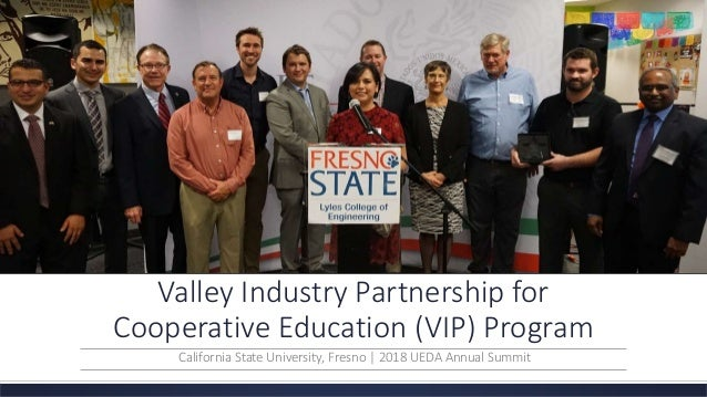 Valley Industry Partnership for Cooperative Education (VIP) Program California State University, Fresno | 2018 UEDA Annual...