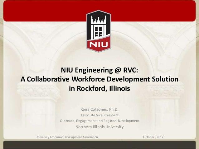 NIU Engineering @ RVC: A Collaborative Workforce Development Solution in Rockford, Illinois Rena Cotsones, Ph.D. Associate...