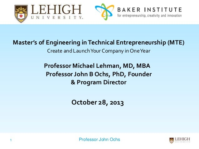 Master's of Engineering in Technical Entrepreneurship (MTE) Create and Launch Your Company in One Year  Professor Michael ...