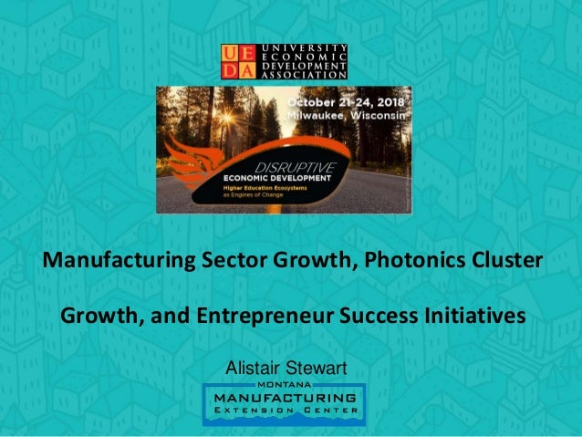 Manufacturing Sector Growth, Photonics Cluster Growth, and Entrepreneur Success Initiatives Alistair Stewart