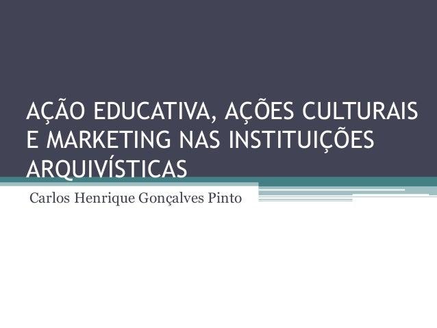AÇÃO EDUCATIVA, AÇÕES CULTURAISE MARKETING NAS INSTITUIÇÕESARQUIVÍSTICASCarlos Henrique Gonçalves Pinto