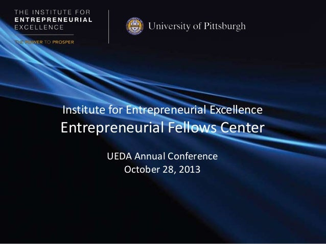 Institute for Entrepreneurial Excellence  Entrepreneurial Fellows Center UEDA Annual Conference October 28, 2013