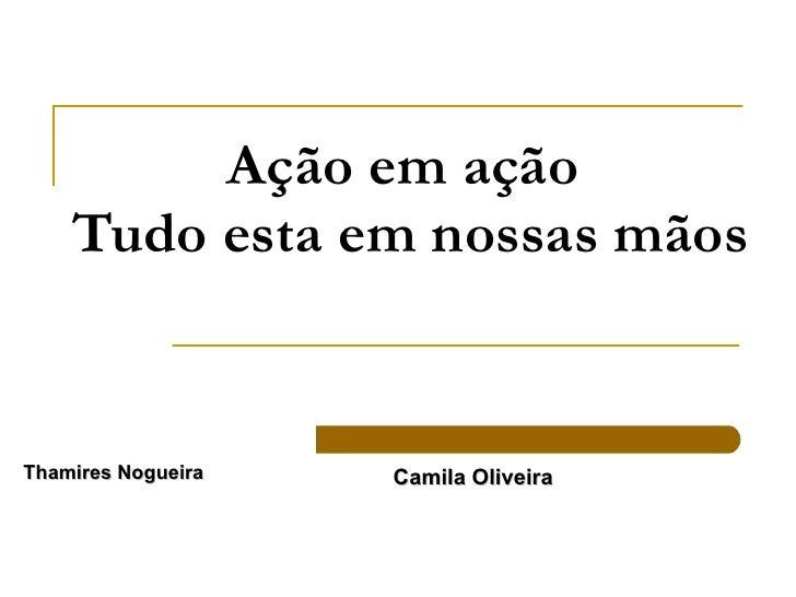 Ação em ação  Tudo esta em nossas mãos Camila Oliveira  Thamires Nogueira