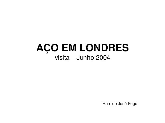 AÇO EM LONDRES visita – Junho 2004 Haroldo José Fogo