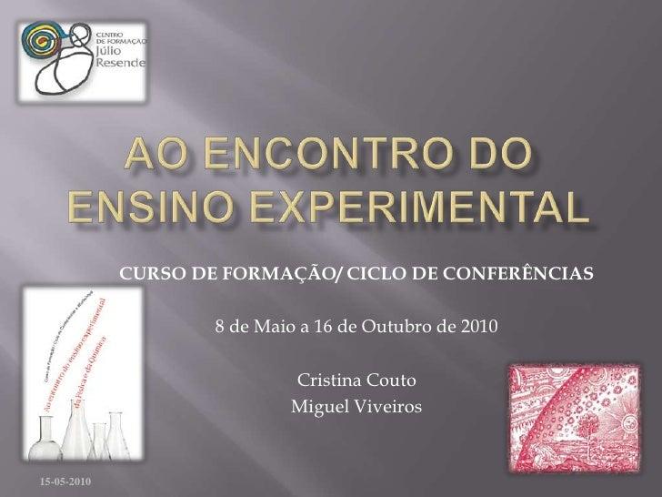 Ao encontro do ensino experimental<br />14-05-2010<br />CURSO DE FORMAÇÃO/ CICLO DE CONFERÊNCIAS<br />8 de Maio a 16 de Ou...