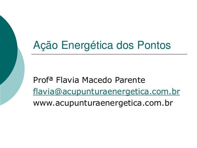 Ação Energética dos Pontos Profª Flavia Macedo Parente flavia@acupunturaenergetica.com.br www.acupunturaenergetica.com.br