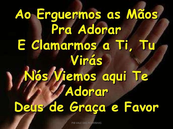 Ao Erguermos as Mãos<br />Pra Adorar<br />E Clamarmos a Ti, Tu Virás<br />Nós Viemos aqui Te Adorar<br />Deus de Graça e F...