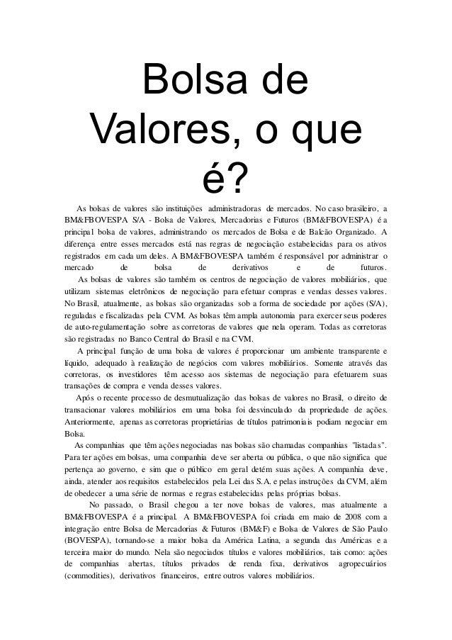 Bolsa de Valores, o que é?As bolsas de valores são instituições administradoras de mercados. No caso brasileiro, a BM&FBOV...