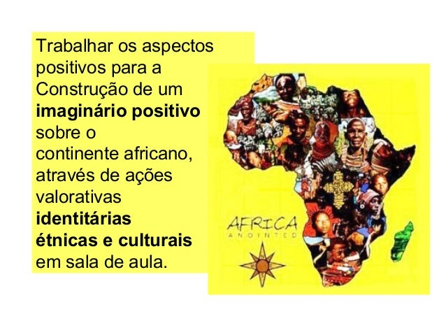 Trabalhar os aspectos positivos para a Construção de um imaginário positivo sobre o continente africano, através de ações ...