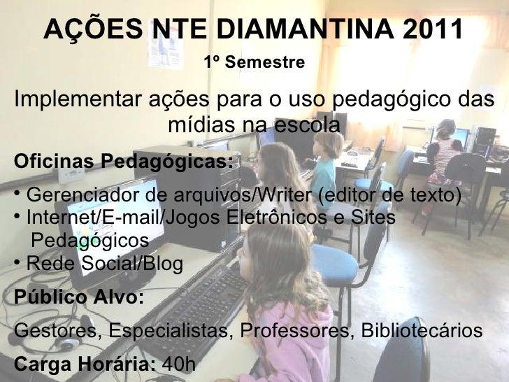 AÇÕES NTE DIAMANTINA 2011 <ul><li>Oficinas Pedagógicas:  </li></ul><ul><li>Gerenciador de arquivos/Writer (editor de texto...