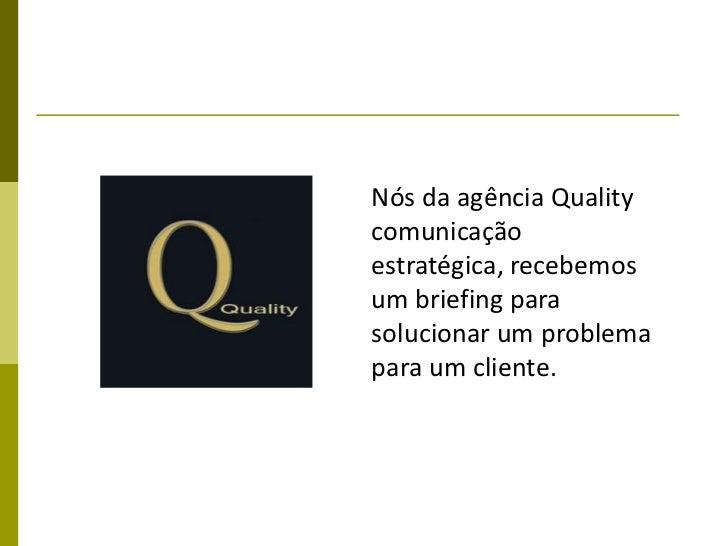 Nós da agência Qualitycomunicaçãoestratégica, recebemosum briefing parasolucionar um problemapara um cliente.
