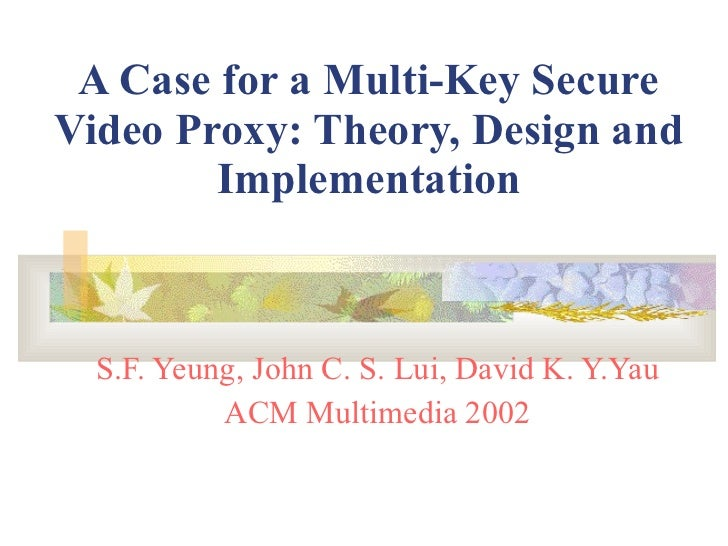 A Case for a Multi-Key Secure Video Proxy: Theory, Design and Implementation S.F. Yeung, John C. S. Lui, David K. Y.Yau AC...