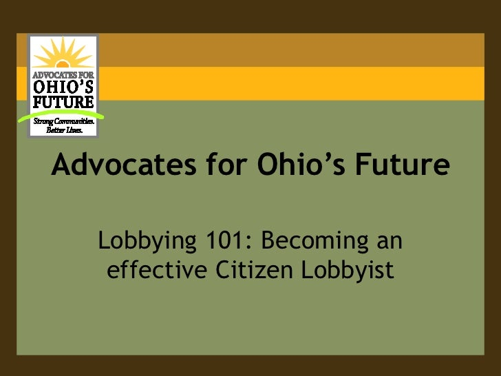 Advocates for Ohio's Future   Lobbying 101: Becoming an    effective Citizen Lobbyist