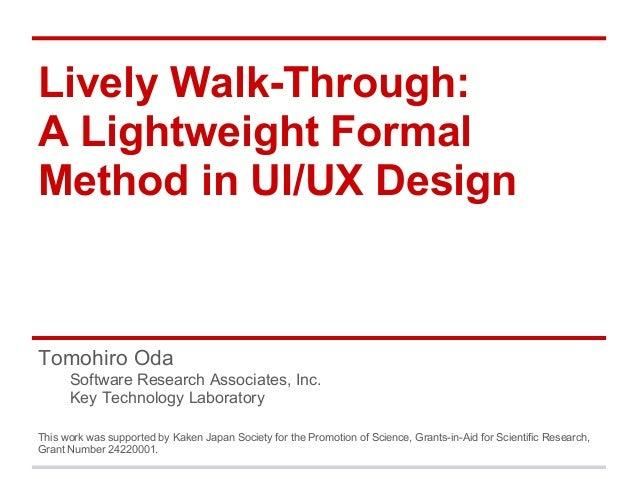 Lively Walk-Through: A Lightweight Formal Method in UI/UX Design Tomohiro Oda Software Research Associates, Inc. Key Techn...