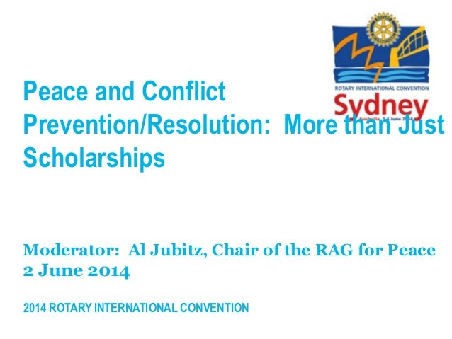 2014 ROTARY INTERNATIONAL CONVENTION Peace and Conflict Prevention/Resolution: More than Just Scholarships Moderator: Al J...