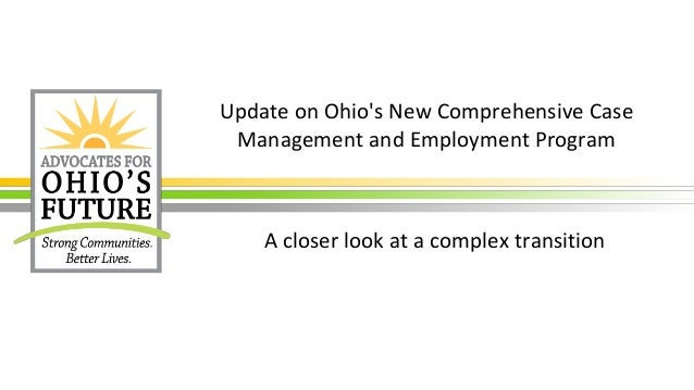 Update on Ohio's New Comprehensive Case Management and Employment Program A closer look at a complex transition