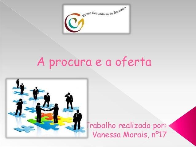 A procura e a oferta        Trabalho realizado por:          Vanessa Morais, nº17