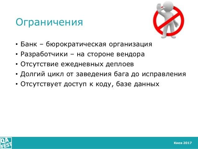 Киев 2017 Ограничения • Банк – бюрократическая организация • Разработчики – на стороне вендора • Отсутствие ежедневных деп...