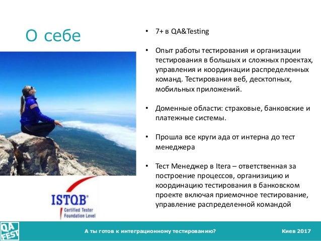 Киев 2017 О себе А ты готов к интеграционному тестированию? • 7+ в QA&Testing • Опыт работы тестирования и организации тес...