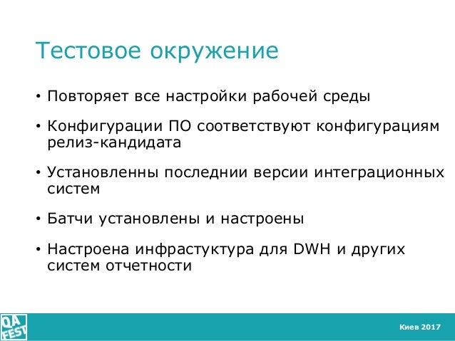 Киев 2017 Тестовое окружение • Повторяет все настройки рабочей среды • Конфигурации ПО соответствуют конфигурациям релиз-к...