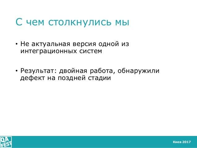 Киев 2017 С чем столкнулись мы • Не актуальная версия одной из интеграционных систем • Результат: двойная работа, обнаружи...