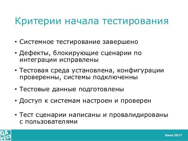 Киев 2017 Критерии начала тестирования • Системное тестирование завершено • Дефекты, блокирующие сценарии по интеграции ис...