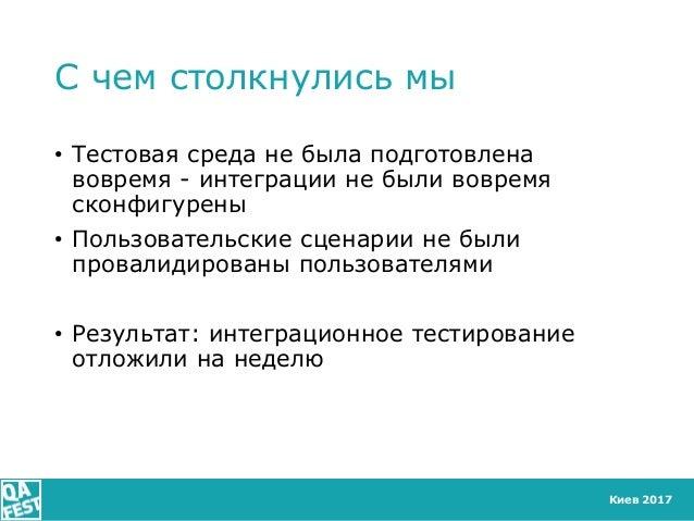 Киев 2017 С чем столкнулись мы • Тестовая среда не была подготовлена вовремя - интеграции не были вовремя сконфигурены • П...