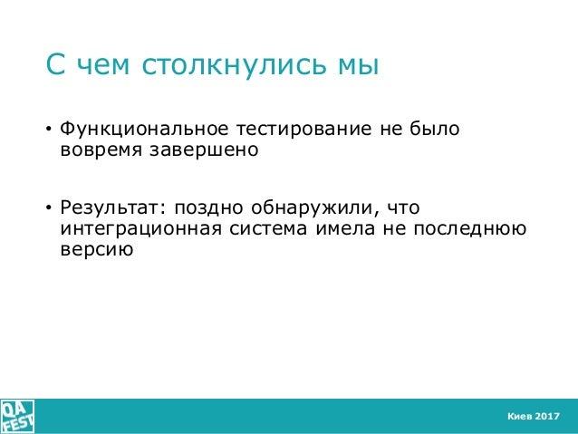 Киев 2017 С чем столкнулись мы • Функциональное тестирование не было вовремя завершено • Результат: поздно обнаружили, что...