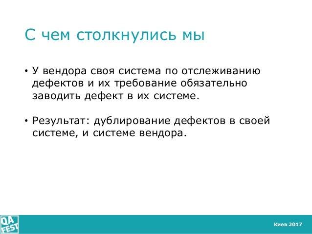 Киев 2017 С чем столкнулись мы • У вендора своя система по отслеживанию дефектов и их требование обязательно заводить дефе...