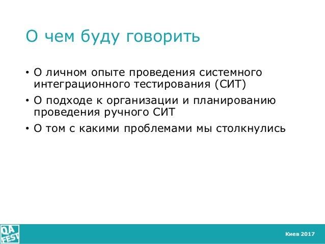 Киев 2017 О чем буду говорить • О личном опыте проведения системного интеграционного тестирования (СИТ) • О подходе к орга...