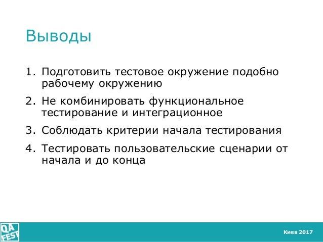 Киев 2017 Выводы 1. Подготовить тестовое окружение подобно рабочему окружению 2. Не комбинировать функциональное тестирова...