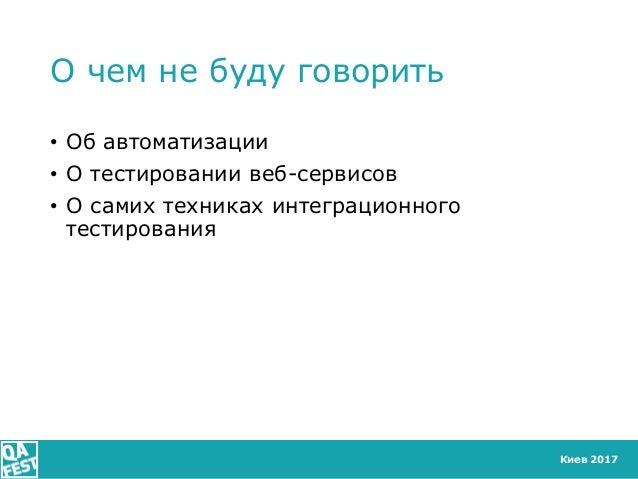 Киев 2017 О чем не буду говорить • Об автоматизации • О тестировании веб-сервисов • О самих техниках интеграционного тести...