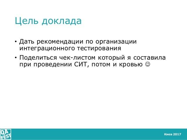 Киев 2017 Цель доклада • Дать рекомендации по организации интеграционного тестирования • Поделиться чек-листом который я с...