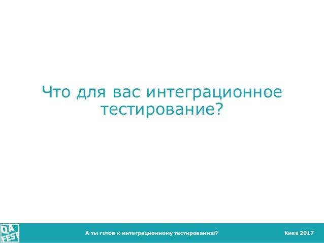 Киев 2017 Что для вас интеграционное тестирование? А ты готов к интеграционному тестированию?