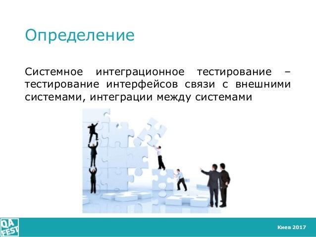 Киев 2017 Определение Системное интеграционное тестирование – тестирование интерфейсов связи с внешними системами, интегра...