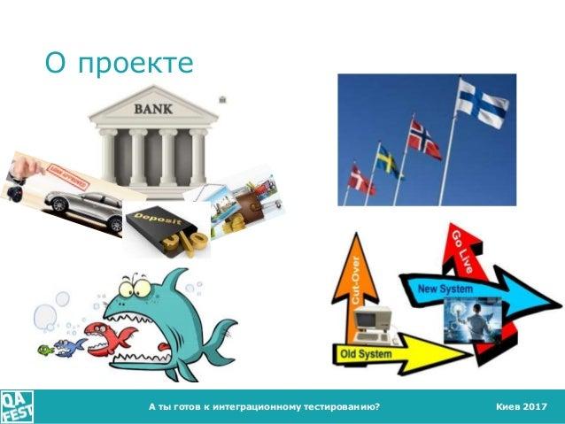 Киев 2017 О проекте А ты готов к интеграционному тестированию?