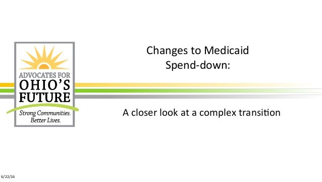 Changes	to	Medicaid		 Spend-down:		 A	closer	look	at	a	complex	transi:on	 6/22/16