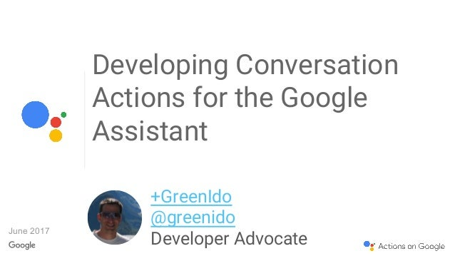 Developing Conversation Actions for the Google Assistant +GreenIdo @greenido Developer Advocate June 2017