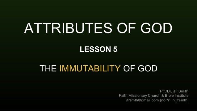 ATTRIBUTES OF GOD LESSON 5 THE IMMUTABILITY OF GOD Ptr./Dr. JF Smith Faith Missionary Church & Bible Institute jfrsmth@gma...