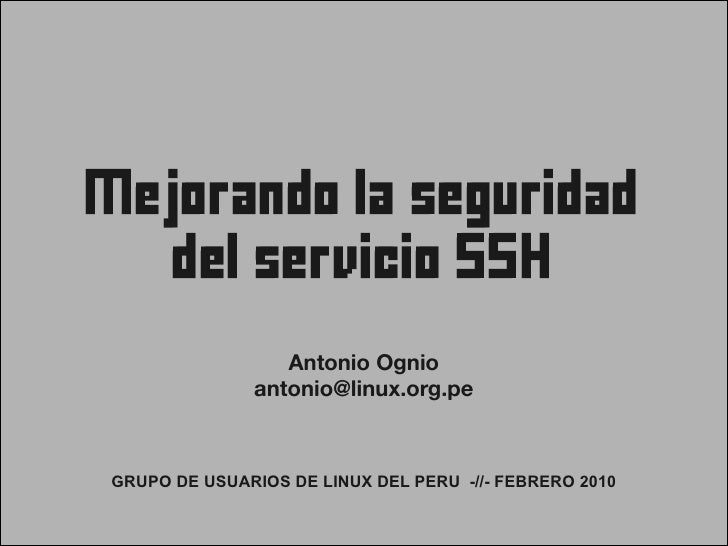 Mejorando la seguridad       del servicio SSH                   Antonio Ognio               antonio@linux.org.pe    GRUPO ...