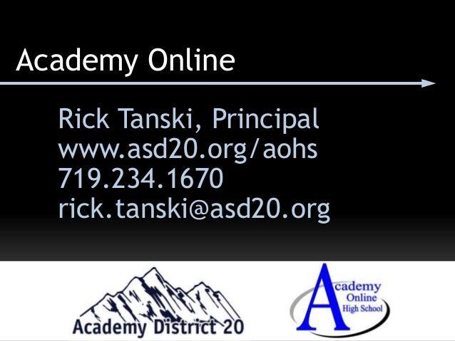 Academy Online Rick Tanski, Principal www.asd20.org/aohs 719.234.1670 rick.tanski@asd20.org