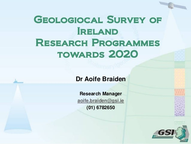 Dr Aoife Braiden Research Manager aoife.braiden@gsi.ie (01) 6782650 Geologiocal Survey of Ireland Research Programmes towa...