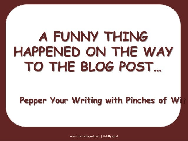 www.thedailyspud.com | @dailyspudA FUNNY THINGHAPPENED ON THE WAYTO THE BLOG POST…Pepper Your Writing with Pinches of Wit