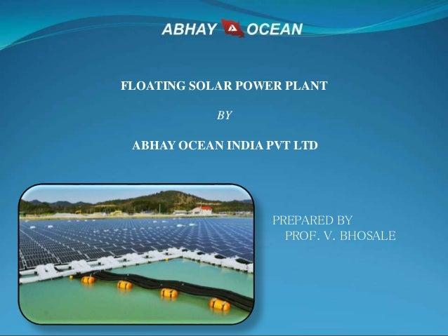 FLOATING SOLAR POWER PLANT BY ABHAY OCEAN INDIA PVT LTD PREPARED BY PROF. V. BHOSALE