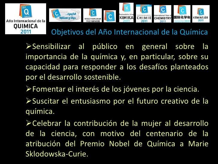 Objetivos del Año Internacional de la Química<br /><ul><li>Sensibilizar al público en general sobre la importancia de la q...