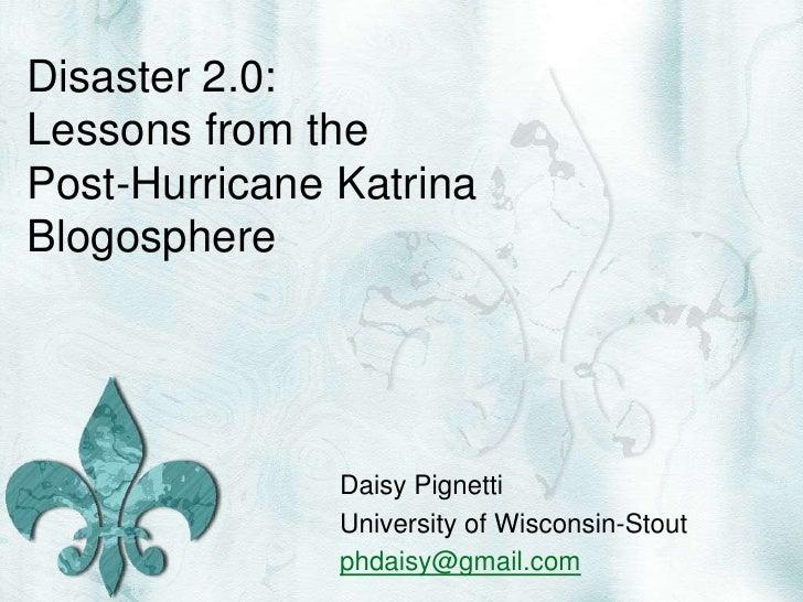 Disaster 2.0: Lessons from the Post-Hurricane Katrina Blogosphere<br />Daisy Pignetti<br />University of Wisconsin-Stout<b...