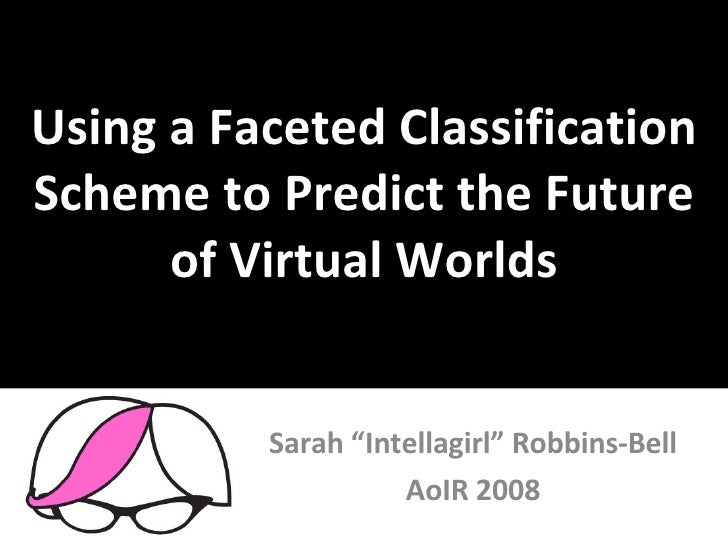 "Using a Faceted Classification Scheme to Predict the Future of Virtual Worlds Sarah ""Intellagirl"" Robbins-Bell AoIR 2008"