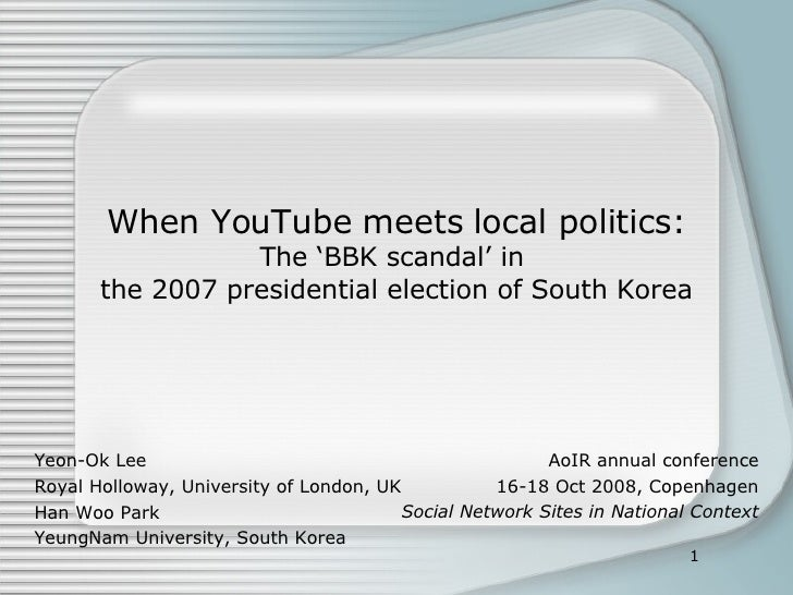 When YouTube meets local politics: The 'BBK scandal' in  the 2007 presidential election of South Korea Yeon-Ok Lee Royal H...